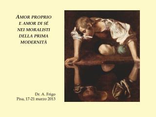 Amor proprio  e amor di sé  nei moralisti della prima modernità Dr. A. Frigo