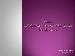 Tema 6.  Sociología de la interacción  en el aula.