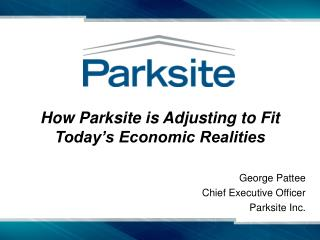 How Parksite is Adjusting to Fit Today s Economic Realities  George Pattee Chief Executive Officer Parksite Inc.