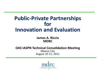 Public-Private Partnerships  for  Innovation and Evaluation  James A. Riccio MDRC