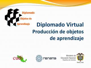 Diplomado Virtual  Producción de objetos de aprendizaje