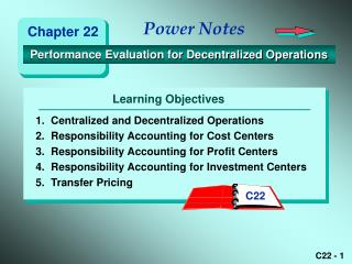 1. Centralized and Decentralized Operations 2. Responsibility Accounting for Cost Centers 3. Responsibility Accounting f