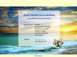 Travel  partner alicja kafarska Nowe Kierunki !  Nowe Horyzonty!            Dlaczego MY ? Wiedza