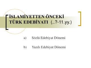 İSLAMİYETTEN ÖNCEKİ TÜRK EDEBİYATI   (..?-11.yy.)