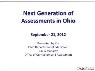 Next Generation of Assessments in Ohio September  21,  2012 Presented by the