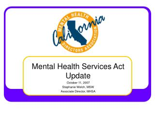 Mental Health Services Act Update      October 11, 2007 Stephanie Welch, MSW