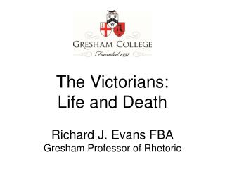 The Victorians: Life and Death Richard J. Evans FBA Gresham Professor of Rhetoric