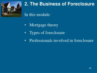 2. The Business of Foreclosure In this module: Mortgage theory Types of foreclosure