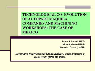 Arturo A. Lara (UAM-X) Jaime Arellano (UACJ) Alejandro García (UAEM)