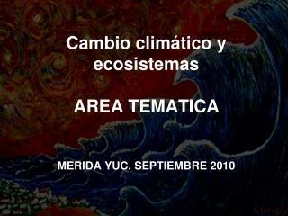 Cambio climático y ecosistemas AREA TEMATICA MERIDA YUC. SEPTIEMBRE 2010