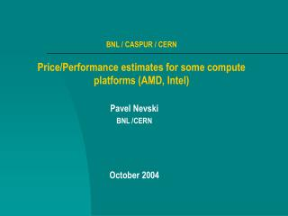 BNL / CASPUR / CERN Price/Performance estimates for some compute platforms (AMD, Intel)