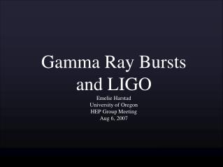 Gamma Ray Bursts  and LIGO Emelie Harstad University of Oregon HEP Group Meeting Aug 6, 2007