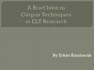 A Brief Intro to  Corpus Techniques  in ELT Research