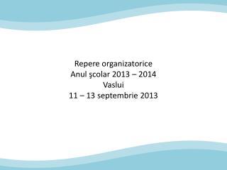Repere organizatorice Anul  şcolar 2013 – 2014 Vaslui 11  –  13  septembrie 2013