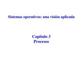 Sistemas operativos: una visión aplicada Capítulo 3  Procesos