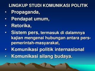LINGKUP STUDI KOMUNIKASI POLITIK Propaganda,  Pendapat umum,  Retorika,