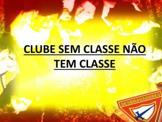 CLUBE SEM CLASSE NÃO TEM CLASSE