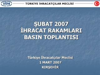 ŞUBAT 2007  İHRACAT RAKAMLARI BASIN TOPLANTISI