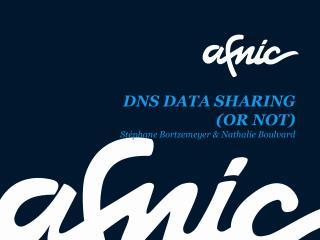 DNS DATA SHARING  (OR NOT) Stéphane Bortzemeyer  & Nathalie  Boulvard