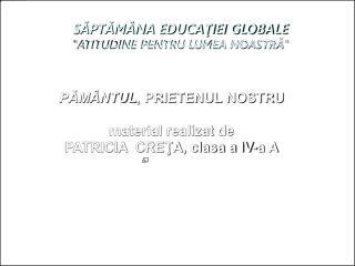 """SĂPTĂMÂNA EDUCAŢIEI GLOBALE """"ATITUDINE PENTRU LUMEA NOASTRĂ"""""""