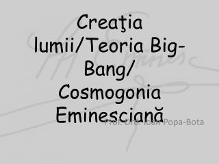 Cre aţia lumii / Teoria  Big-Bang/ Cosmogonia Eminescian ă