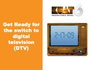 Get Ready for the switch to digital television (DTV)