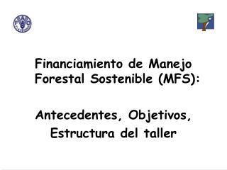 Financiamiento de Manejo Forestal Sostenible (MFS): Antecedentes, Objetivos, Estructura del taller