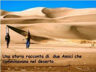 Una storia racconta di  due Amici che camminavano nel deserto …