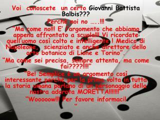 Voi  conoscete  un certo  Giovanni Battista Balbis???  Perchè noi no …..!!!