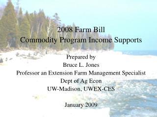 2008 Farm Bill Commodity Program Income Supports Prepared by Bruce L. Jones