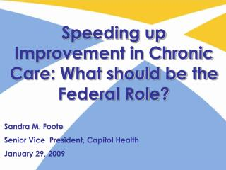 Speeding up Improvement in Chronic Care: What should be the Federal Role? Sandra M. Foote