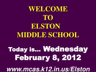 WELCOME TO  ELSTON	  MIDDLE SCHOOL Today is…  Wednesday February 8, 2012 mcas.k12/Elston