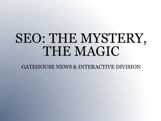 SEO: THE MYSTERY, THE MAGIC GATEHOUSE NEWS & INTERACTIVE DIVISION