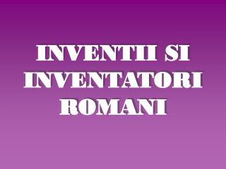 INVENTII SI INVENTATORI ROMANI