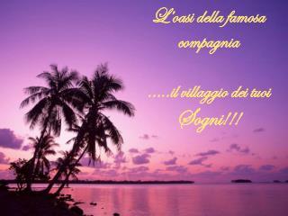 L'oasi della famosa  compagnia …..il villaggio dei tuoi Sogni !!!