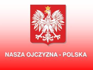 NASZA OJCZYZNA - POLSKA