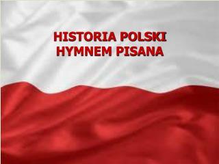 HISTORIA POLSKI  HYMNEM PISANA
