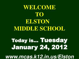 WELCOME TO  ELSTON	  MIDDLE SCHOOL Today is…  Tuesday  January 24, 2012 mcas.k12/Elston