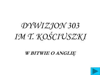 DYWIZJON 303                                 IM T. KOŚCIUSZKI