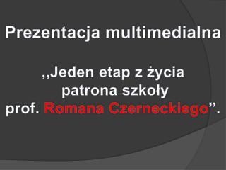 """Prezentacja multimedialna ,,Jeden etap z życia  patrona szkoły prof.  Romana Czerneckiego """"."""