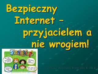 Bezpieczny      Internet –      przyjacielem a          nie wrogiem!