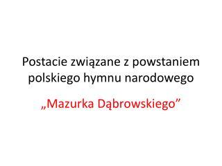Postacie zwi?zane z powstaniem polskiego hymnu narodowego