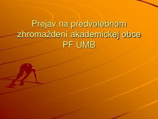 Prejav na predvolebnom zhromaždení akademickej obce PF UMB