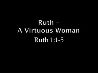 Ruth �  A Virtuous Woman