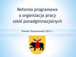 Reforma programowa    a organizacja pracy szkół ponadgimnazjalnych Powiat Tomaszowski 2012 r.