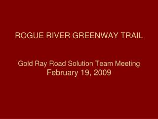 ROGUE RIVER GREENWAY TRAIL Gold Ray Road Solution Team Meeting February 19, 2009