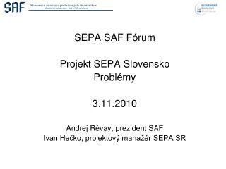 SEPA SAF Fórum Proje k t SEPA Slov ensko Problémy 3 . 11 .2010 Andrej Révay, prezident SAF