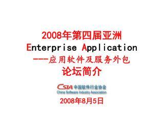 2008 年第四届亚洲 E nterprise A pplication --- 应用软件及服务外包 论坛简介