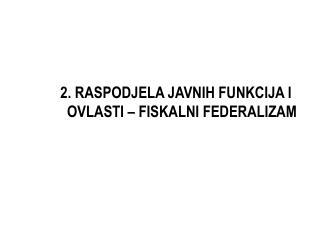 2. RASPODJELA JAVNIH FUNKCIJA I OVLASTI – FISKALNI FEDERALIZAM