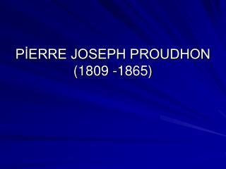 PİERRE JOSEPH PROUDHON  (1809 -1865)